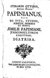 Papinianus: sive, De vita, studiis, scriptis, moribus et morte Aemilii Papiniani, jurisconsultorum Coryphae, diatriba