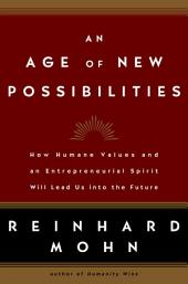 An Age of New Possibilities: How Humane Values and an Entrepreneurial Spirit Will Lead Us into the Future