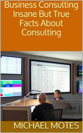 Business Consulting: Insane But True Facts About Consulting