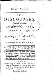 The Sure Foundation. Two Discourses, Preached Before the University of Oxford, April 11, 1756, in the Morning at St. Mary's, and in the Afternoon at St. Peter's. By William Romaine, ...