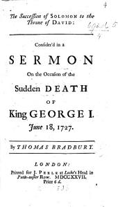 The Succession of Solomon to the Throne of David: Consider'd in a Sermon on the Occasion of the Sudden Death of King George I. June 18, 1727