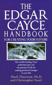 The Edgar Cayce Handbook for Creating Your Future: The World's Leading Cayce Authorities Give You the Practical Tools for MakingProfound Changes in Your Life