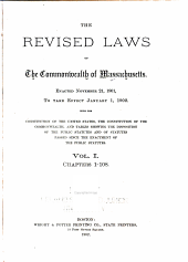 The revised laws of the Commonwealth of Massachusetts: Enacted November 21, 1901, to take effect January 1, 1902. With the Constitution of the United States, the constitution of the commonwealth, and tables showing the disposition of the Public statutes passed since the enactment of the Public statutes, Volume 1