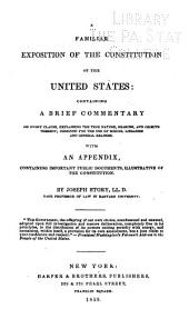 A Familiar Exposition of the Constitution of the United States: Containing a Brief Commentary on Every Clause, Explaining the True Nature, Reasons, and Objects Thereof; Designed for the Use of School Libraries and General Readers. With an Appendix, Containing Important Public Documents, Illustrative of the Constitution