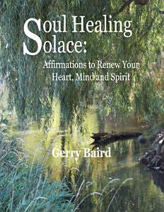 Soul Healing Solace: Affirmations to Renew Your Heart, Mind and Spirit