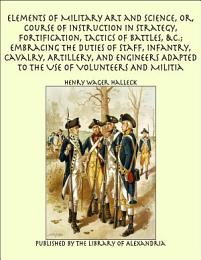 Elements of Military Art and Science, Or, Course of Instruction In Strategy, Fortification, Tactics of Battles, &C.; Embracing The Duties of Staff, Infantry, Cavalry, Artillery, And Engineers Adapted To The Use of Volunteers And Militia