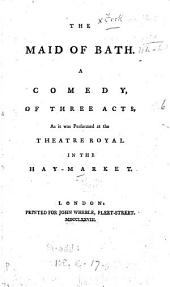 The Maid of Bath. A Comedy: Of Three Acts, as it was Performed at the Theatre Royal in the Hay-Market