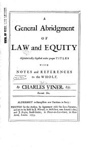 A General Abridgement of Law and Equity: Alphabetically Digested Under Proper Titles, with Notes and References to the Whole, Volume 11