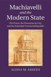 Machiavelli and the Modern State: The Prince, The Discourses on Livy, and the Extended Territorial Republic