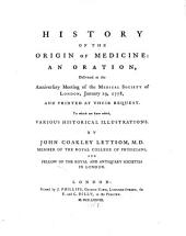 History of the Origin of Medicine: An Oration, Delivered at the Anniversary Meeting of the Medical Society of London, January 19, 1778, and Printed at Their Request. To which are Since Added, Various Historical Illustrations