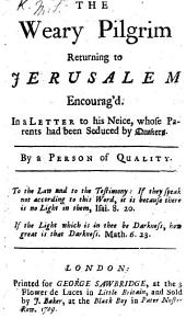 The Weary Pilgrim Returning to Jerusalem Encourag'd. In a Letter to His Neice [sic], Whose Parents Had Been Seduced by Quakers. By a Person of Quality (S. M.).