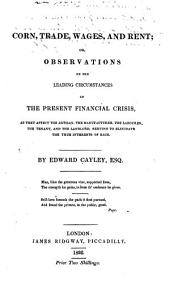 Corn, trade, wages, and rent; or, Observations on the leading circumstances of the present financial crisis, as they affect the artisan, the manufacturer, the labourer, the tenant, and the landlord, serving to elucidate the true interests of each