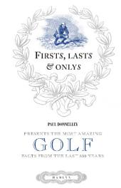Firsts, Lasts & Onlys of Golf: Presenting the most amazing golf facts from the last 500 years