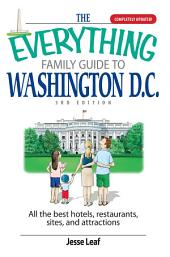 The Everything Family Guide To Washington D.C.: All the Best Hotels, Restaurants, Sites, and Attractions