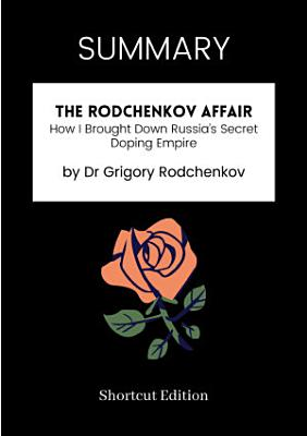SUMMARY   The Rodchenkov Affair  How I Brought Down Russia   s Secret Doping Empire By Dr Grigory Rodchenkov