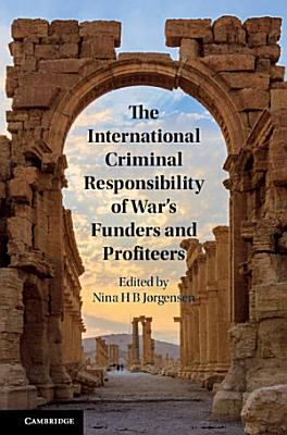 The International Criminal Responsibility of War s Funders and Profiteers