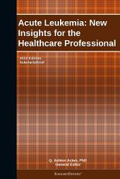 Acute Leukemia: New Insights for the Healthcare Professional: 2012 Edition: ScholarlyBrief
