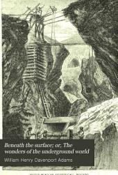 Beneath the Surface: Or, the Wonders of the Underground World