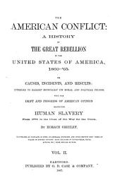 The American Conflict: A History of the Great Rebellion in the United States of America, 1860-'64: Its Causes, Incidents, and Results: Intended to Exhibit Especially Its Moral and Political Phases, with the Drift and Progress of American Opinion Respecting Human Slavery from 1776 to the Close of the War for the Union, Volume 2