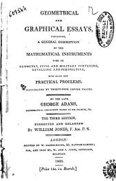 Geometrical and Graphical Essays Containing a General Description of the Mathematical Instruments Used in Geometry ... with Many New Practical Problems Illustrated by Thirty Four Copper Plates by the Late George Adams