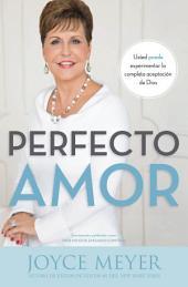 Perfecto amor: Usted puede experimentar la completa aceptaci¿n de Dios