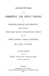 Adventures of the Ojibbeway and Ioway Indians in England, France, and Belgium: Being Notes of Eight Years' Travels and Residence in Europe with His North American Indian Collection, Volume 2