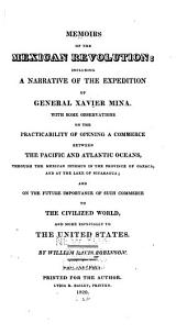 Memoirs of the Mexican Revolution:: Including a Narrative of the Expedition of General Xavier Mina. : With Some Observations on the Practicability of Opening a Commerce Between the Pacific and Atlantic Oceans, Through the Mexican Isthmus in the Province of Oaxaca, and at the Lake of Nicaragua; : and on the Future Importance of Such Commerce to the Civilized World, and More Especially to the United States