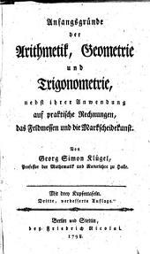 Anfangsgründe der Arithmetik, Geometrie und Trigonometrie, nebst ihrer Anwendung auf praktische Rechnungen, das Feldmessen und die Markscheidekunst ...