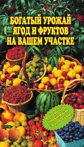 Богатый урожай ягод и фруктов на вашем участке: в помощь любимым садоводам!