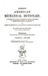 Knight's American Mechanical Dictionary: Being a Description of Tools, Instruments, Machines, Processes, and Engineering; History of Inventions; General Technological Vocabulary; and Digest of Mechanical Appliances in Science and the Arts