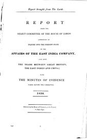 Report from the select Committee of the House of Lords appointed to inquire into the present state of the affairs of the East India Company: And into the trade between Great Britain, the East Indies and China; with the minutes of evidence taken before the committee