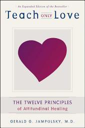 Teach Only Love: The Twelve Principles of Attitudinal Healing