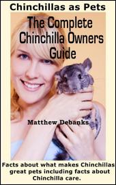The Complete Chinchilla Owners Guide :Facts about what makes Chinchillas great pets including facts about chinchilla care, chinchillas as pets