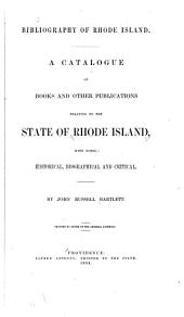 Bibliography of Rhode Island: A Catalogue of Books and Other Publications Relating to the State of Rhode Island : with Notes, Historical, Biographical, and Critical