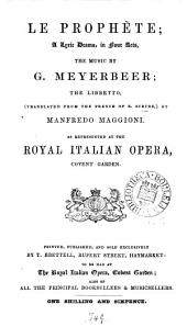 Le prophète; a lyric drama, the music by G. Meyerbeer; the libretto tr. by M. Maggioni. As represented at the Royal Italian opera, Covent Garden