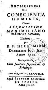 Antigrapheus Sive Conscientia Hominis: Coram Serenissimo Maximiliano Electore Bavaro illustrata