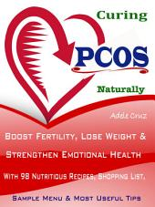 Curing the PCOS Naturally: Boost Fertility, Lose Weight & Strengthen Emotional Health With 98 Nutritious Recipes, Shopping List, Sample Menu & Most Useful Tips