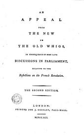 An Appeal from the New to the Old Whigs: In Consequence of Some Late Discussions in Parliament, Relative to the Reflections on the French Revolution