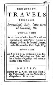 Bishop Burnet's travels through Switzerland, Italy, some parts of Germany, &c. To which is added, an appendix containing some remarks on Switzerland and Italy, by a person of quality [really G. Burnet ?].