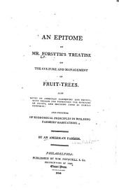 An Epitome of Mr. Forsyth's Treatise on the Culture and Management of Fruit-trees: Also, Notes on American Gardening and Fruits ... and Further, of Economical Principles in Building Farmers' Habitations