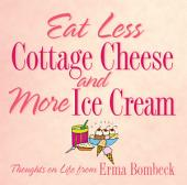 Eat Less Cottage Cheese and More Ice Cream: Thoughts on Life from Erma Bombeck