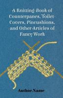 A Knitting Book of Counterpanes  Toilet Covers  Pincushions  and Other Articles of Fancy Work PDF