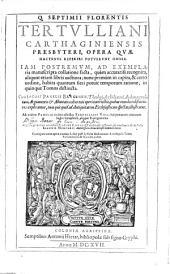 Q. Septimii Florentis Tertulliani ... Opera, Qvae Hactenvs Reperiri Potvervnt Omnia: Iam Postremvm, Ad Exemplaria manuscripta collatione facta ...