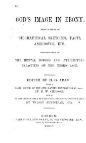 God's Image in Ebony: being a series of biographical sketches, facts, ancedotes, etc. demonstrative of the mental powers and intellectual capacities of the Negro race. Edited by H. G. Adams. With a brief sketch of the anti-slavery movement in America, by F. W. Chesson; and a concluding chapter of additional evidence communicated by Wilson Armistead