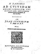 H. Zanchii Ad Cuiusdam Ariani Libellum: Cui Titulus Est, Antithesis doctrinae Christi & Antichristi de uno vero Deo: Responsio Ad Joan. Sturmium V. Ampl. A. A. P.