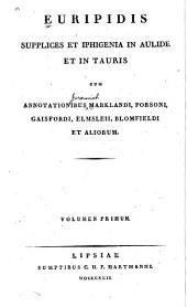 Euripidis Supplices et Iphigenia in Aulide et in Tauris cum annotationibus Marklandi, Porsoni, Gaisfordi, Elmsleii, Blomfieldi et aliorum ...