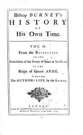 Bishop Burnet's History of His Own Time ...: From the revolution to the conclusion of the Treaty of Peace at Utrecht, in the reign of Queen Anne. To which is added, the author's life, by the editor