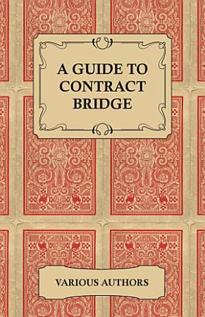 A Guide to Contract Bridge   A Collection of Historical Books and Articles on the Rules and Tactics of Contract Bridge PDF