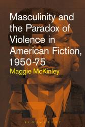 Masculinity And The Paradox Of Violence In American Fiction 1950 75 Book PDF