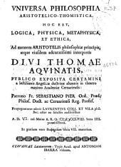 Vniuersa philosophia aristotelico-thomistica, hoc est, Logica, physica, metaphysica, et ethica, ad mentem Aristotelis philosophiae principis, atque eiusdem adcuratissimi interpretis diui Thomae Aquinatis